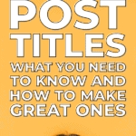 blog post titles what you need to know and how to make great ones