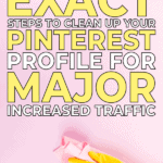 Here are the exact steps to clean up your Pinterest Profile for major increased traffic